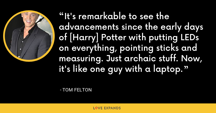 It's remarkable to see the advancements since the early days of [Harry] Potter with putting LEDs on everything, pointing sticks and measuring. Just archaic stuff. Now, it's like one guy with a laptop. - Tom Felton