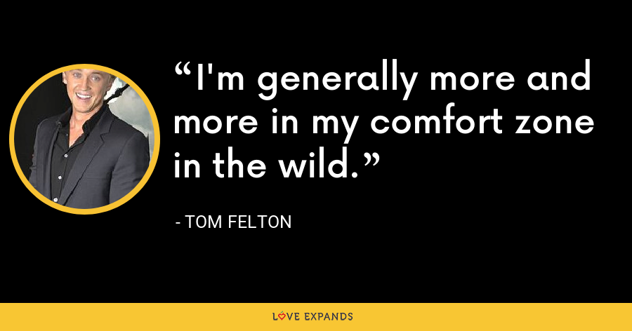 I'm generally more and more in my comfort zone in the wild. - Tom Felton