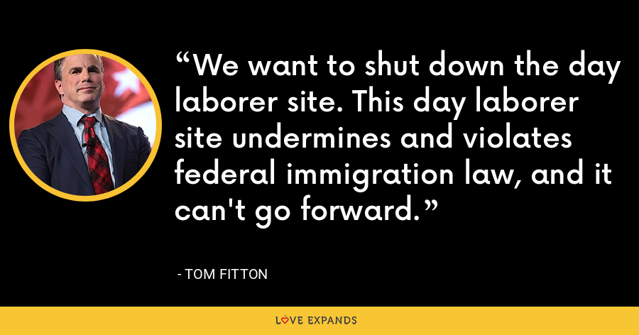 We want to shut down the day laborer site. This day laborer site undermines and violates federal immigration law, and it can't go forward. - Tom Fitton