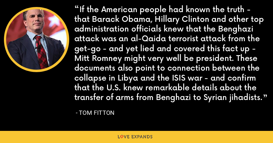 If the American people had known the truth - that Barack Obama, Hillary Clinton and other top administration officials knew that the Benghazi attack was an al-Qaida terrorist attack from the get-go - and yet lied and covered this fact up - Mitt Romney might very well be president. These documents also point to connection between the collapse in Libya and the ISIS war - and confirm that the U.S. knew remarkable details about the transfer of arms from Benghazi to Syrian jihadists. - Tom Fitton