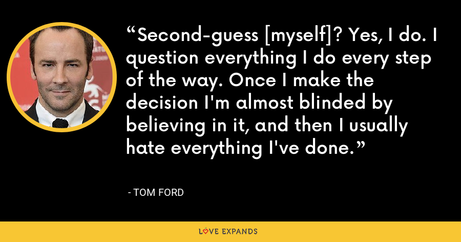 Second-guess [myself]? Yes, I do. I question everything I do every step of the way. Once I make the decision I'm almost blinded by believing in it, and then I usually hate everything I've done. - Tom Ford