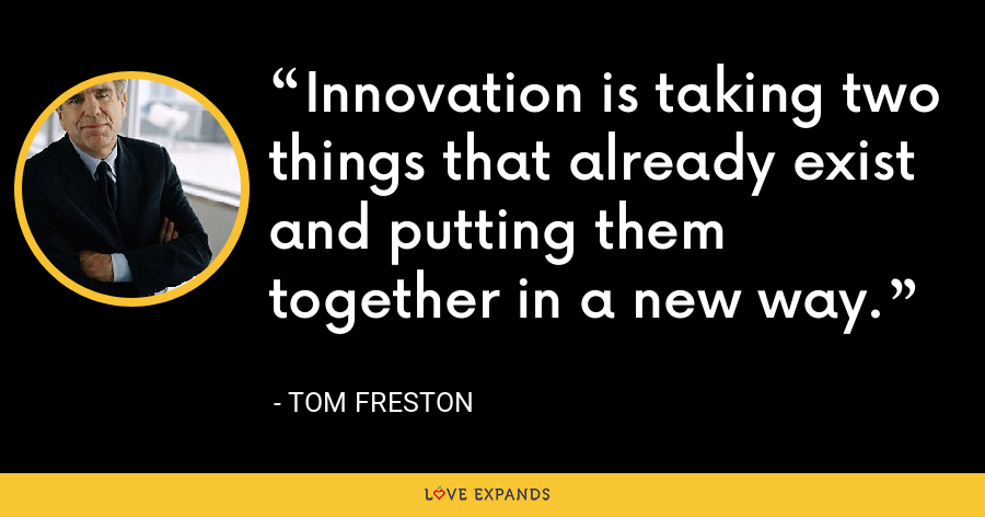 Innovation is taking two things that already exist and putting them together in a new way. - Tom Freston
