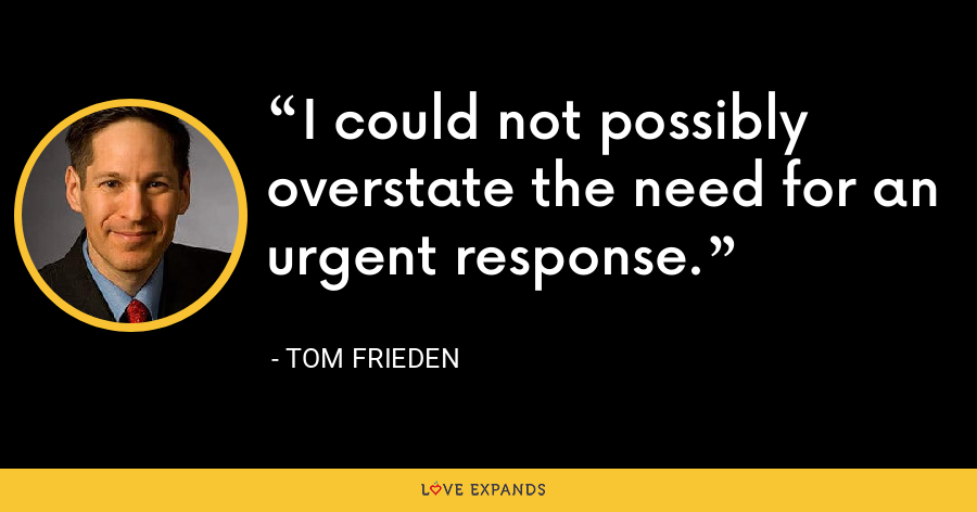 I could not possibly overstate the need for an urgent response. - Tom Frieden