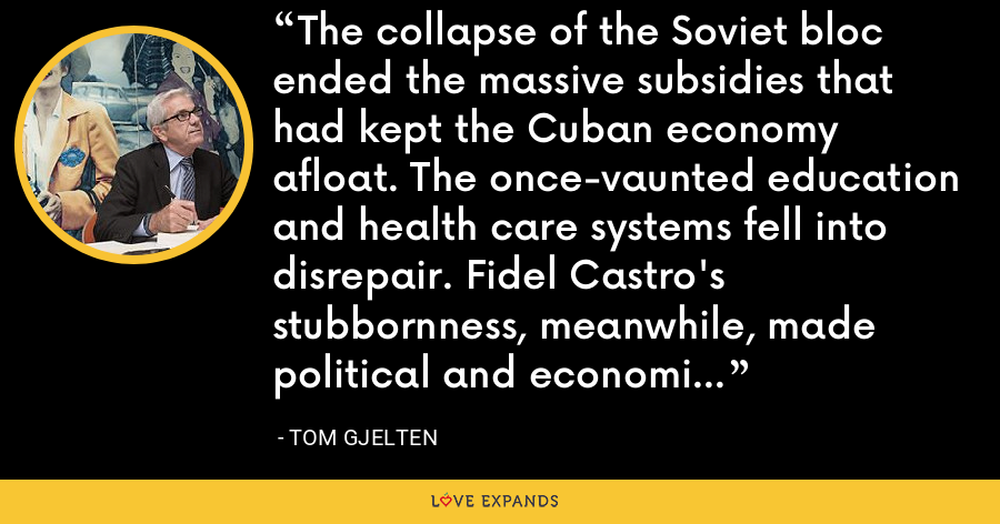 The collapse of the Soviet bloc ended the massive subsidies that had kept the Cuban economy afloat. The once-vaunted education and health care systems fell into disrepair. Fidel Castro's stubbornness, meanwhile, made political and economic change difficult in Cuba. - Tom Gjelten