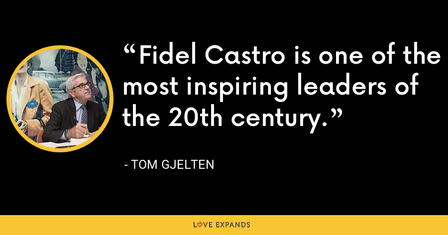 Fidel Castro is one of the most inspiring leaders of the 20th century. - Tom Gjelten
