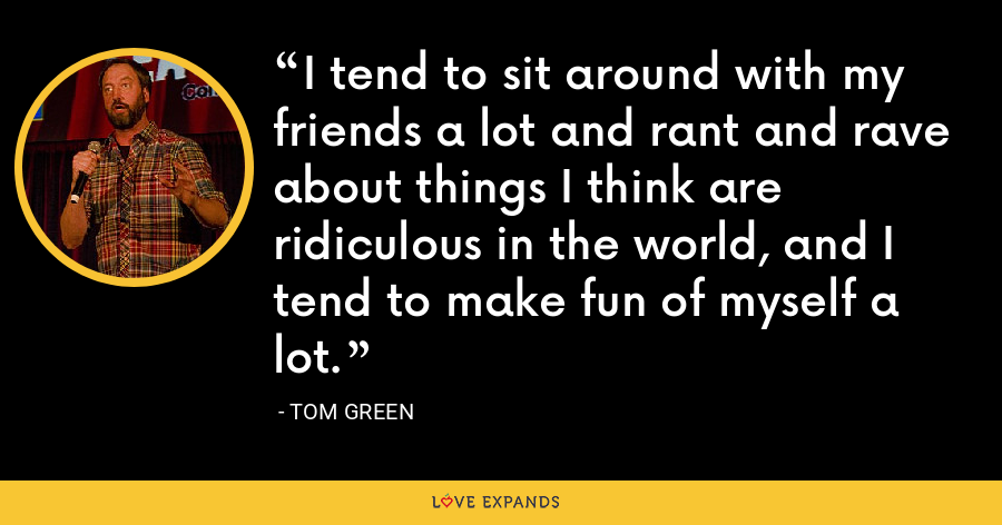 I tend to sit around with my friends a lot and rant and rave about things I think are ridiculous in the world, and I tend to make fun of myself a lot. - Tom Green