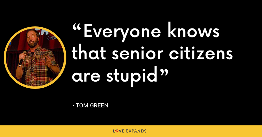 Everyone knows that senior citizens are stupid - Tom Green