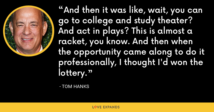 And then it was like, wait, you can go to college and study theater? And act in plays? This is almost a racket, you know. And then when the opportunity came along to do it professionally, I thought I'd won the lottery. - Tom Hanks