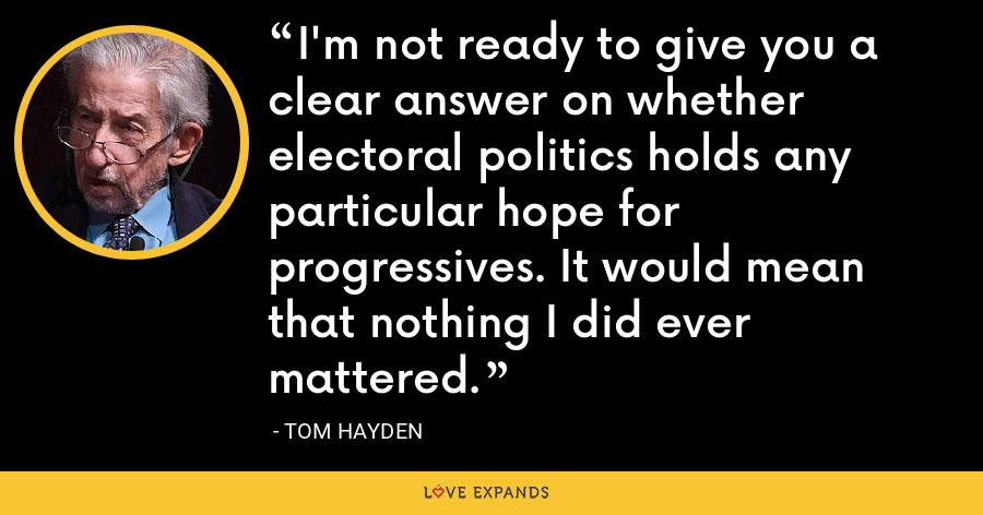 I'm not ready to give you a clear answer on whether electoral politics holds any particular hope for progressives. It would mean that nothing I did ever mattered. - Tom Hayden