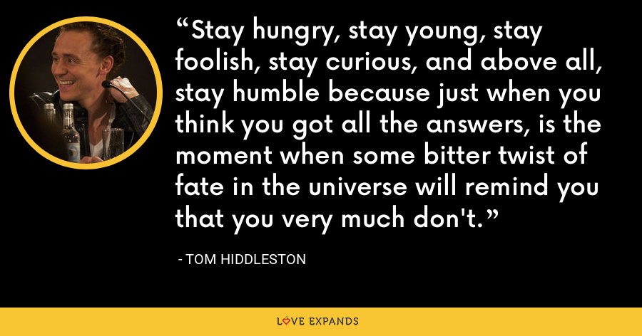 Stay hungry, stay young, stay foolish, stay curious, and above all, stay humble because just when you think you got all the answers, is the moment when some bitter twist of fate in the universe will remind you that you very much don't. - Tom Hiddleston