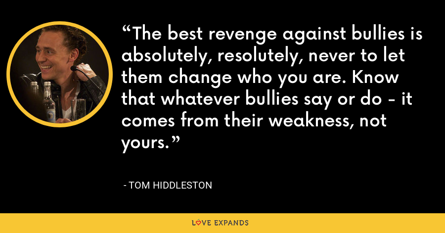 The best revenge against bullies is absolutely, resolutely, never to let them change who you are. Know that whatever bullies say or do - it comes from their weakness, not yours. - Tom Hiddleston
