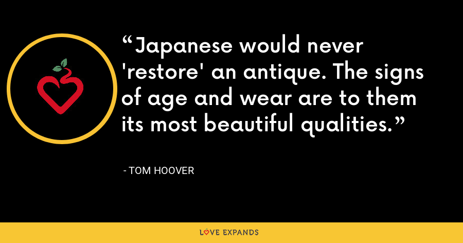 Japanese would never 'restore' an antique. The signs of age and wear are to them its most beautiful qualities. - Tom Hoover