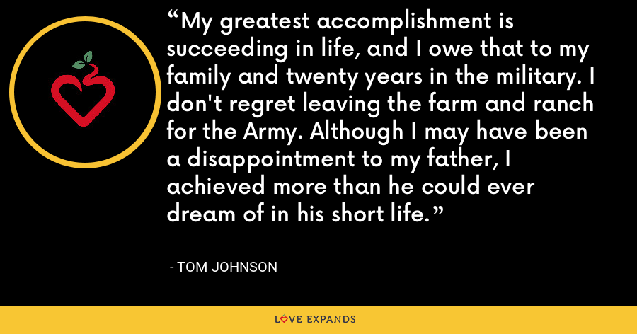 My greatest accomplishment is succeeding in life, and I owe that to my family and twenty years in the military. I don't regret leaving the farm and ranch for the Army. Although I may have been a disappointment to my father, I achieved more than he could ever dream of in his short life. - Tom Johnson
