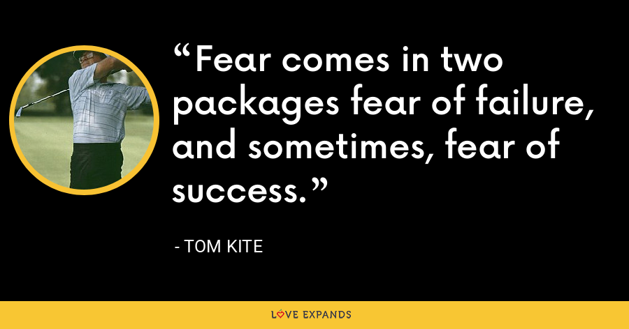 Fear comes in two packages fear of failure, and sometimes, fear of success. - Tom Kite
