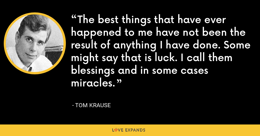The best things that have ever happened to me have not been the result of anything I have done. Some might say that is luck. I call them blessings and in some cases miracles. - Tom Krause