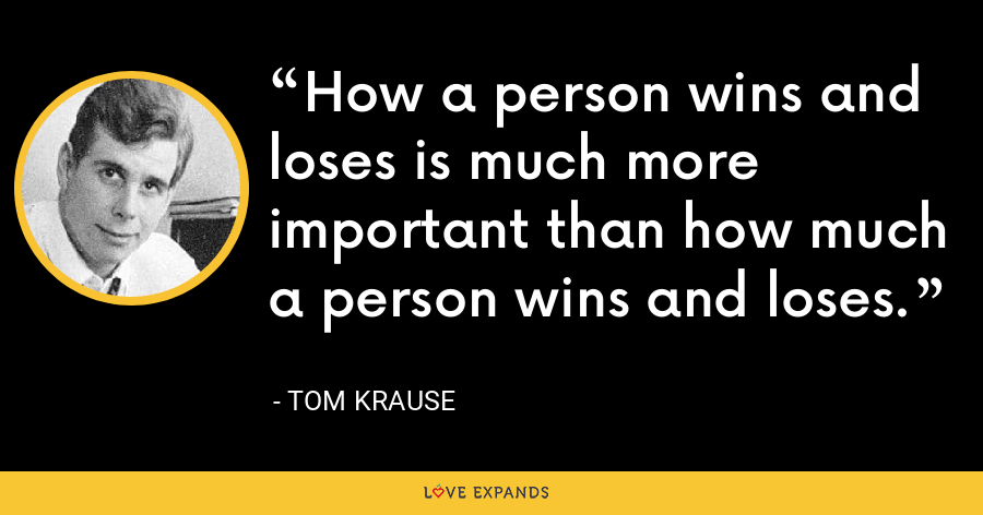 How a person wins and loses is much more important than how much a person wins and loses. - Tom Krause