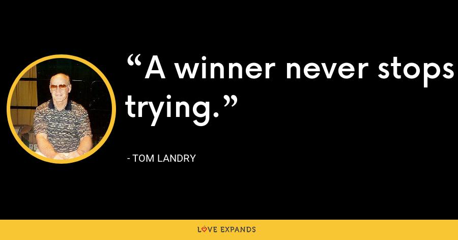 A winner never stops trying. - Tom Landry