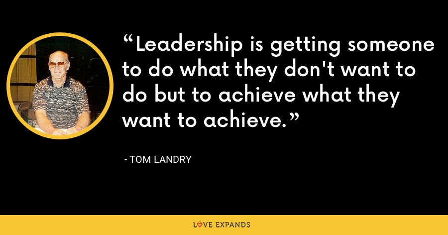 Leadership is getting someone to do what they don't want to do but to achieve what they want to achieve. - Tom Landry