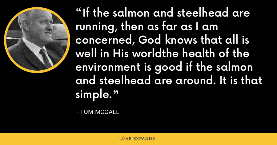 If the salmon and steelhead are running, then as far as I am concerned, God knows that all is well in His worldthe health of the environment is good if the salmon and steelhead are around. It is that simple. - Tom McCall
