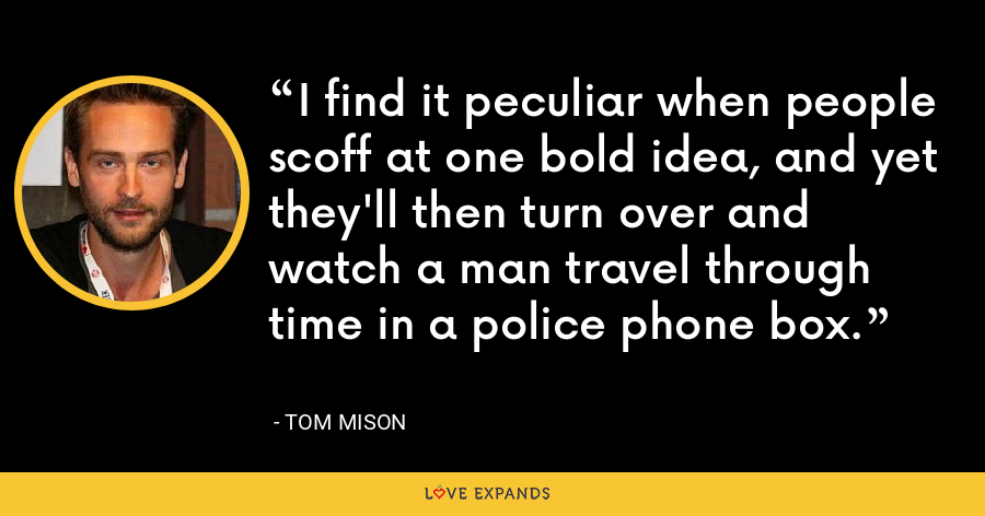 I find it peculiar when people scoff at one bold idea, and yet they'll then turn over and watch a man travel through time in a police phone box. - Tom Mison