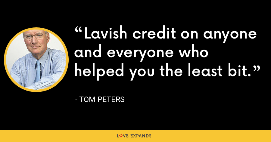 Lavish credit on anyone and everyone who helped you the least bit. - Tom Peters