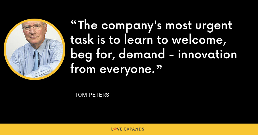 The company's most urgent task is to learn to welcome, beg for, demand - innovation from everyone. - Tom Peters