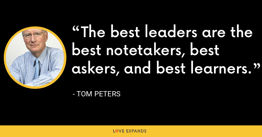 The best leaders are the best notetakers, best askers, and best learners. - Tom Peters