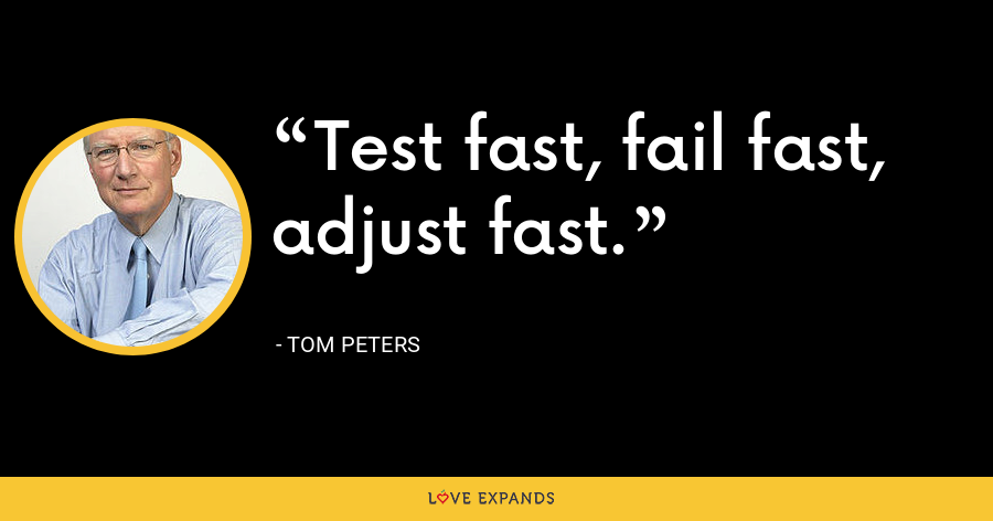 Test fast, fail fast, adjust fast. - Tom Peters