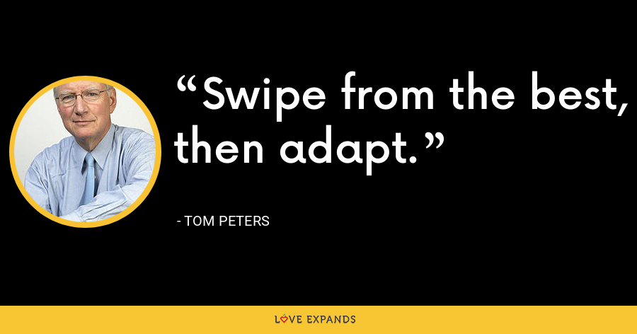 Swipe from the best, then adapt. - Tom Peters