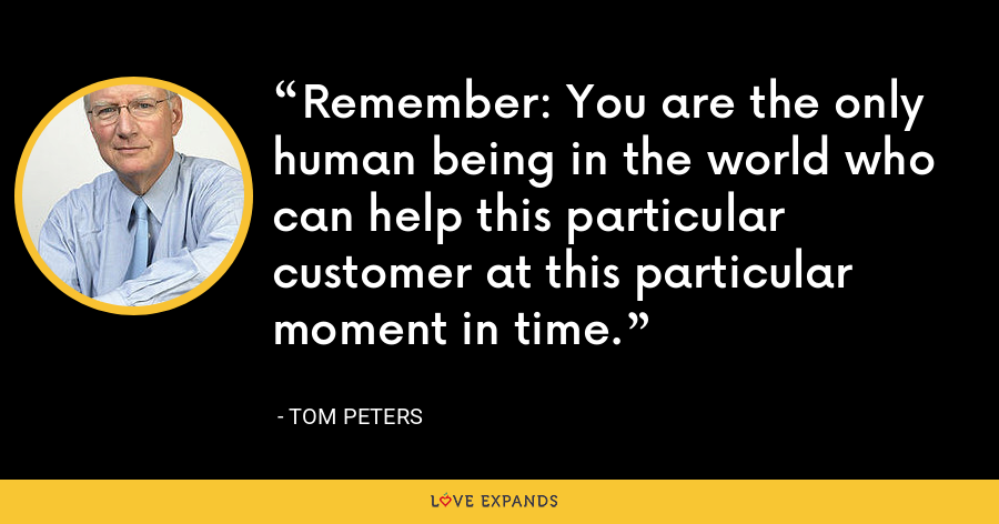 Remember: You are the only human being in the world who can help this particular customer at this particular moment in time. - Tom Peters