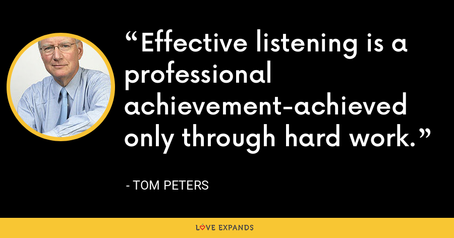 Effective listening is a professional achievement-achieved only through hard work. - Tom Peters