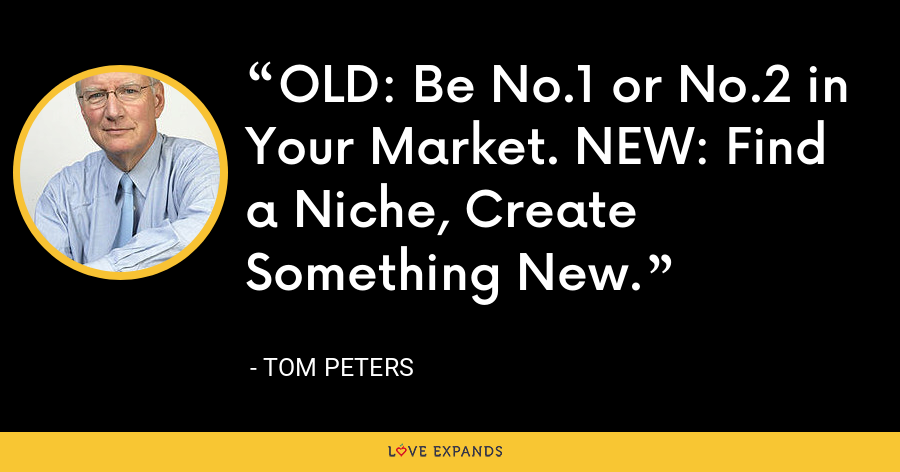 OLD: Be No.1 or No.2 in Your Market. NEW: Find a Niche, Create Something New. - Tom Peters