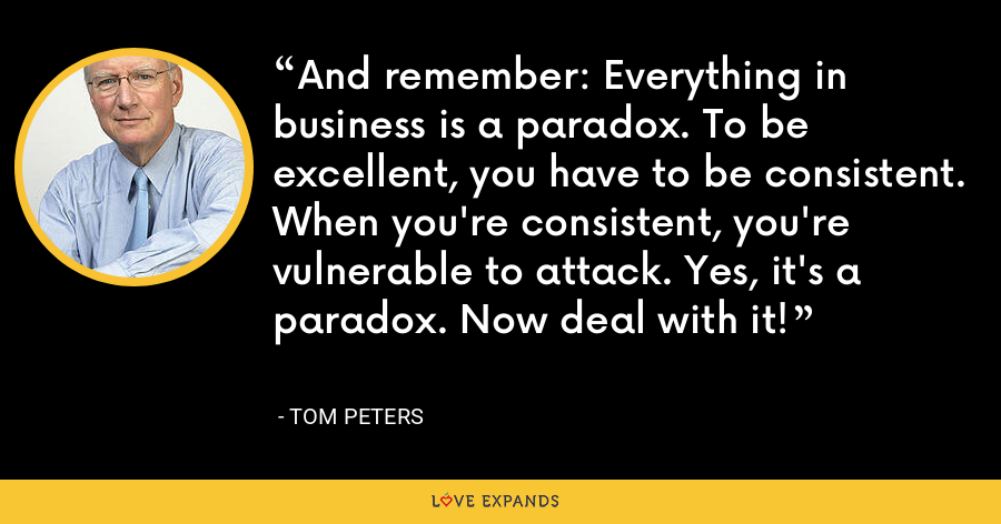 And remember: Everything in business is a paradox. To be excellent, you have to be consistent. When you're consistent, you're vulnerable to attack. Yes, it's a paradox. Now deal with it! - Tom Peters
