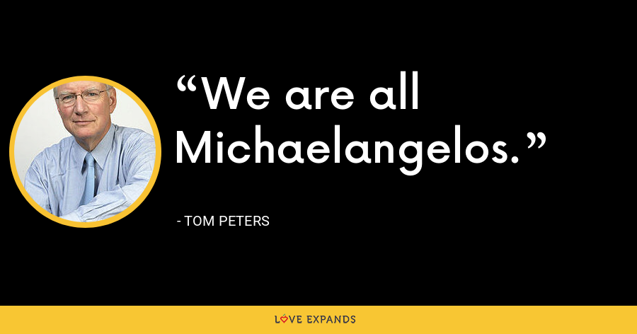 We are all Michaelangelos. - Tom Peters