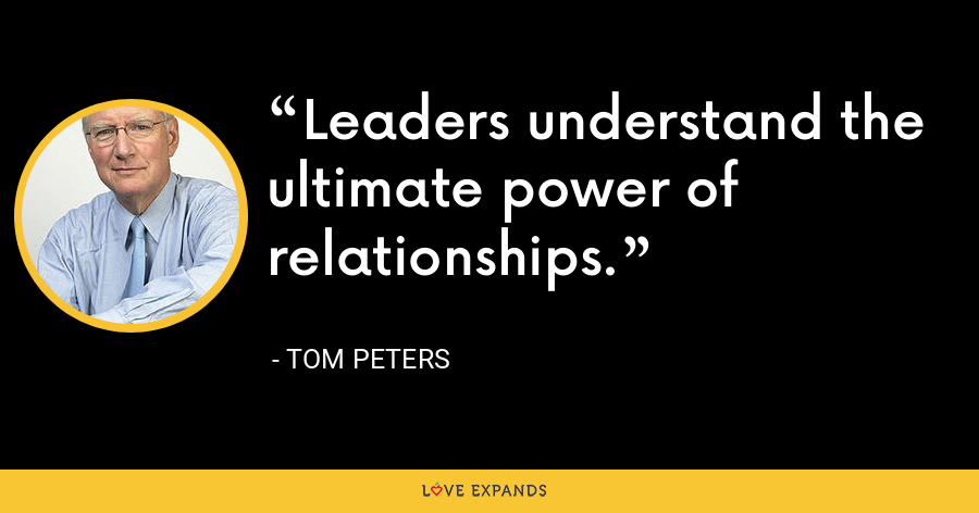 Leaders understand the ultimate power of relationships. - Tom Peters