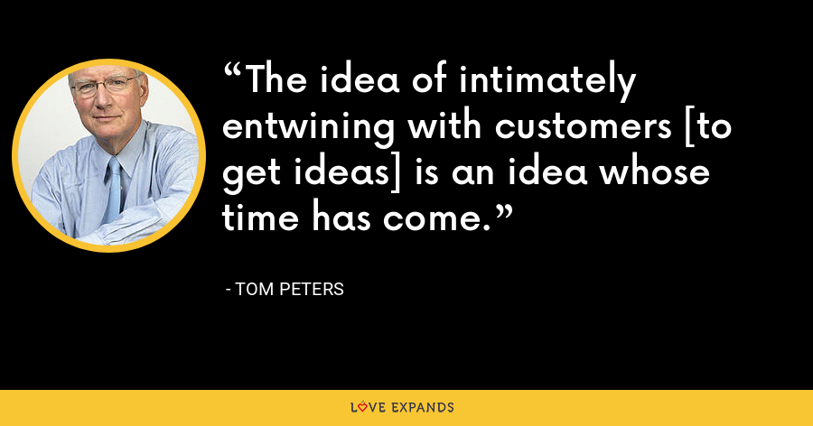 The idea of intimately entwining with customers [to get ideas] is an idea whose time has come. - Tom Peters