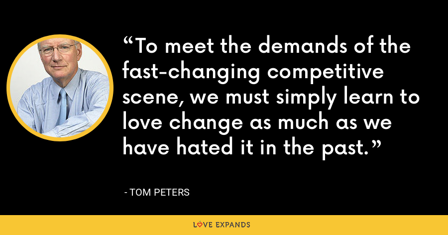 To meet the demands of the fast-changing competitive scene, we must simply learn to love change as much as we have hated it in the past. - Tom Peters
