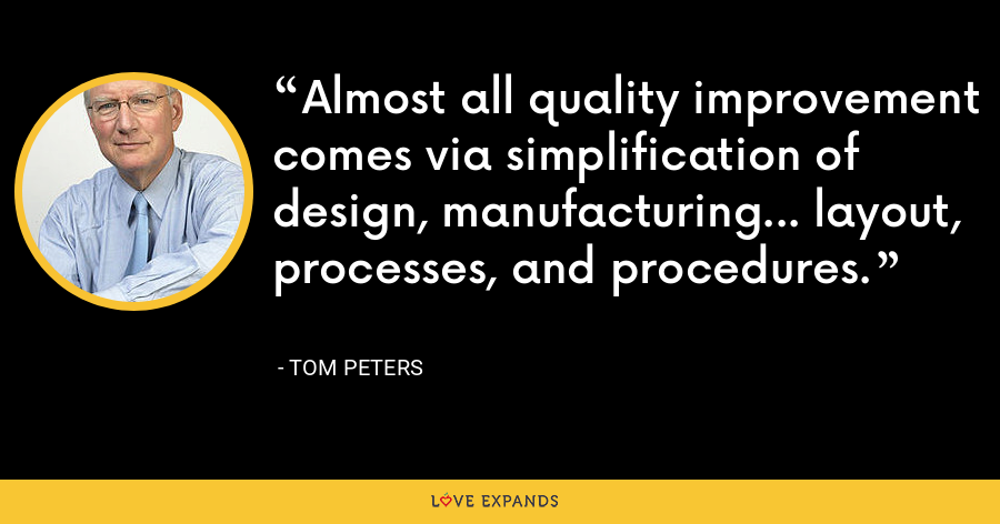 Almost all quality improvement comes via simplification of design, manufacturing... layout, processes, and procedures. - Tom Peters
