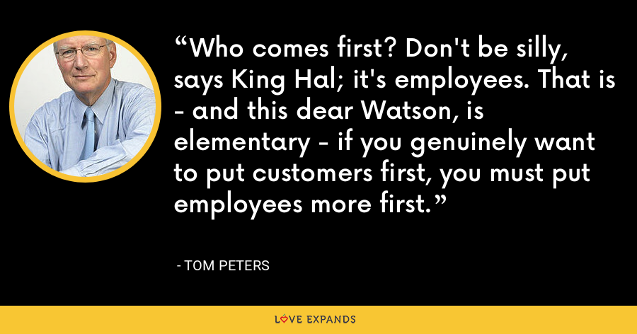 Who comes first? Don't be silly, says King Hal; it's employees. That is - and this dear Watson, is elementary - if you genuinely want to put customers first, you must put employees more first. - Tom Peters