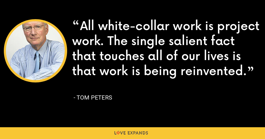 All white-collar work is project work. The single salient fact that touches all of our lives is that work is being reinvented. - Tom Peters
