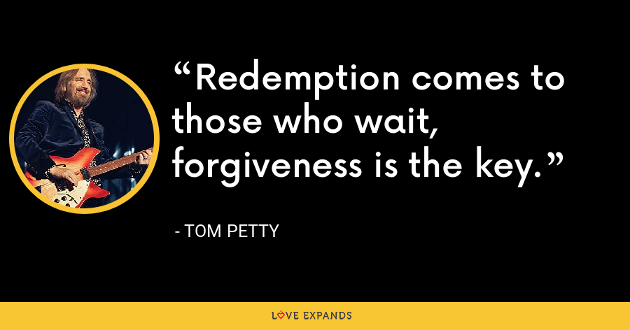 Redemption comes to those who wait, forgiveness is the key. - Tom Petty