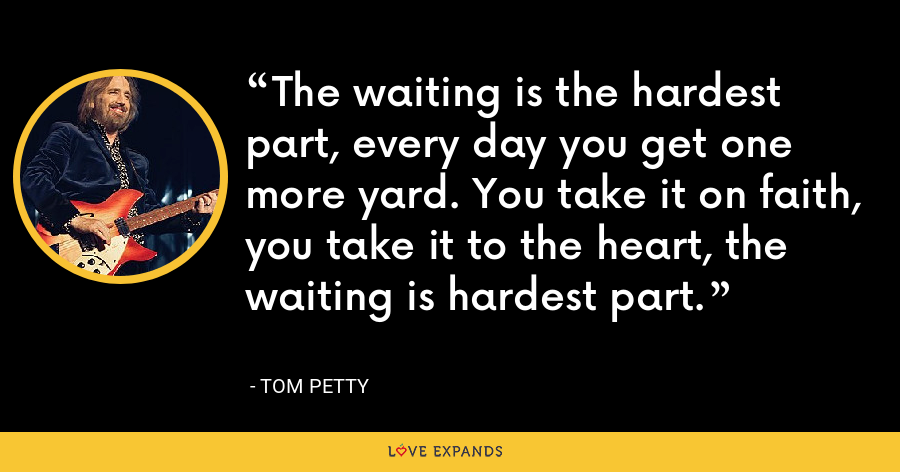 The waiting is the hardest part, every day you get one more yard. You take it on faith, you take it to the heart, the waiting is hardest part. - Tom Petty