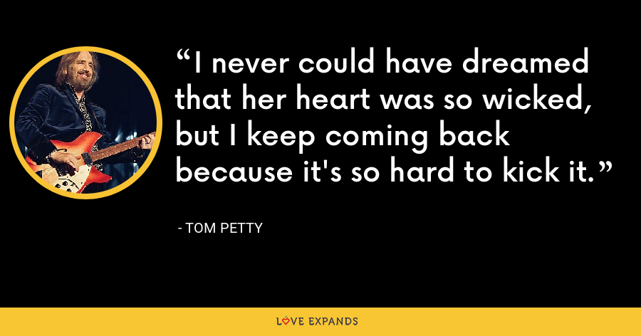 I never could have dreamed that her heart was so wicked, but I keep coming back because it's so hard to kick it. - Tom Petty