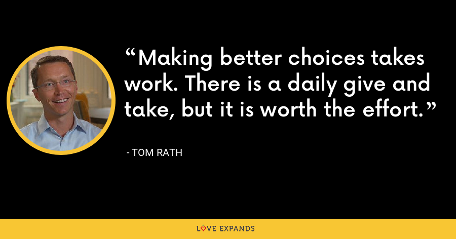 Making better choices takes work. There is a daily give and take, but it is worth the effort. - Tom Rath