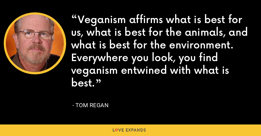 Veganism affirms what is best for us, what is best for the animals, and what is best for the environment. Everywhere you look, you find veganism entwined with what is best. - Tom Regan