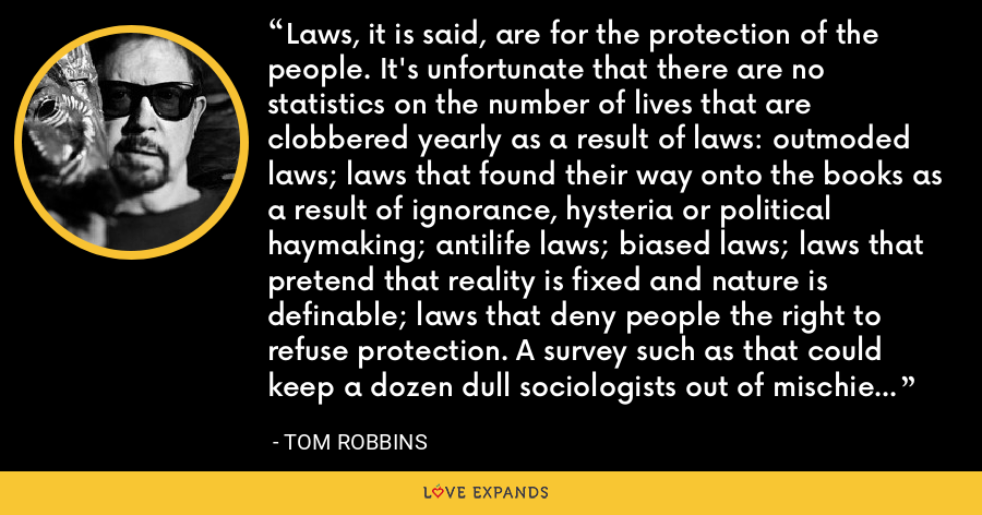 Laws, it is said, are for the protection of the people. It's unfortunate that there are no statistics on the number of lives that are clobbered yearly as a result of laws: outmoded laws; laws that found their way onto the books as a result of ignorance, hysteria or political haymaking; antilife laws; biased laws; laws that pretend that reality is fixed and nature is definable; laws that deny people the right to refuse protection. A survey such as that could keep a dozen dull sociologists out of mischief for months. - Tom Robbins