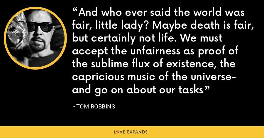 And who ever said the world was fair, little lady? Maybe death is fair, but certainly not life. We must accept the unfairness as proof of the sublime flux of existence, the capricious music of the universe- and go on about our tasks - Tom Robbins