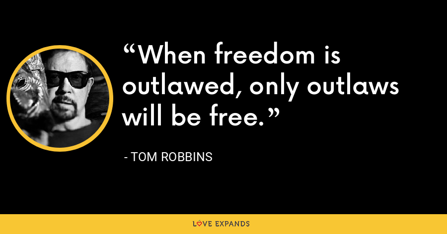 When freedom is outlawed, only outlaws will be free. - Tom Robbins