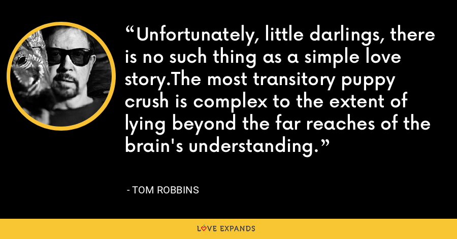Unfortunately, little darlings, there is no such thing as a simple love story.The most transitory puppy crush is complex to the extent of lying beyond the far reaches of the brain's understanding. - Tom Robbins