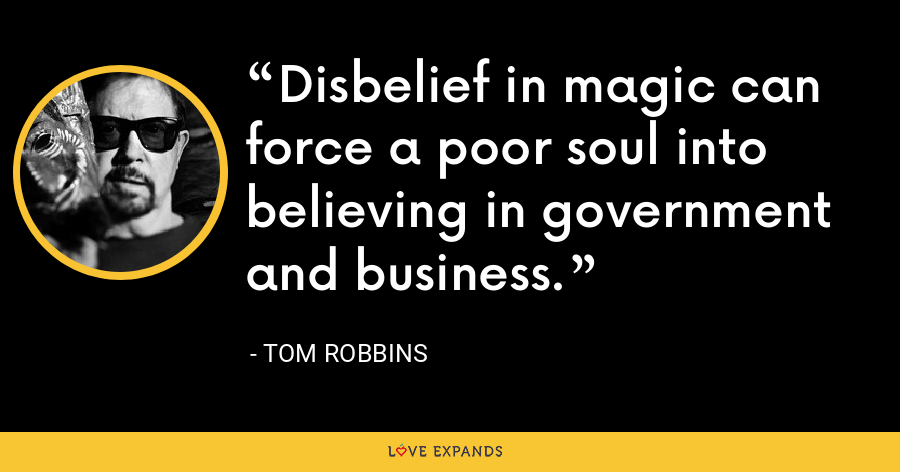 Disbelief in magic can force a poor soul into believing in government and business. - Tom Robbins